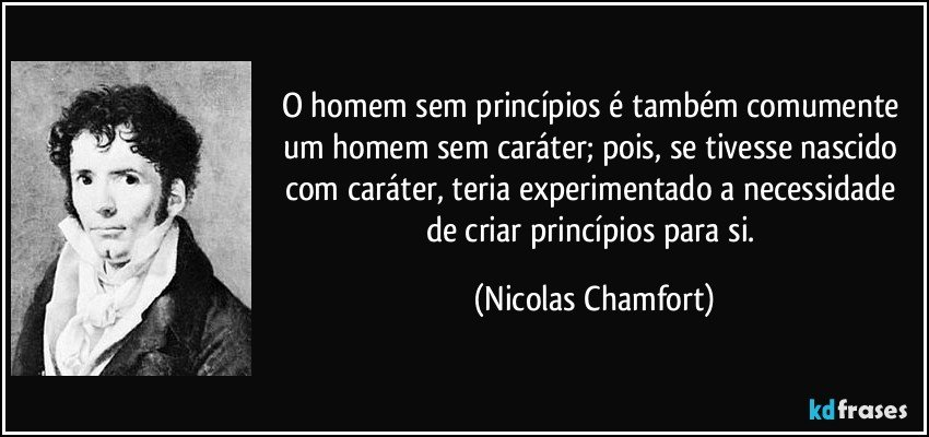 O homem sem princípios é também comumente um homem sem caráter; pois, se tivesse nascido com caráter, teria experimentado a necessidade de criar princípios para si. (Nicolas Chamfort)