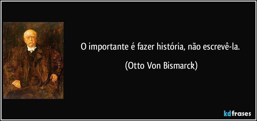 O importante é fazer história, não escrevê-la. (Otto Von Bismarck)