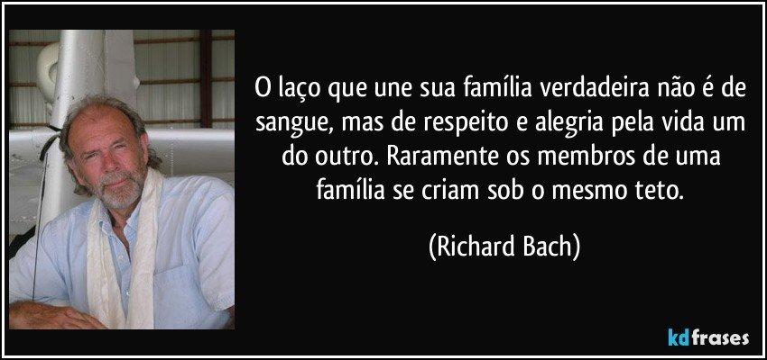 O laço que une sua família verdadeira não é de sangue, mas de respeito e alegria pela vida um do outro. Raramente os membros de uma família se criam sob o mesmo teto. (Richard Bach)