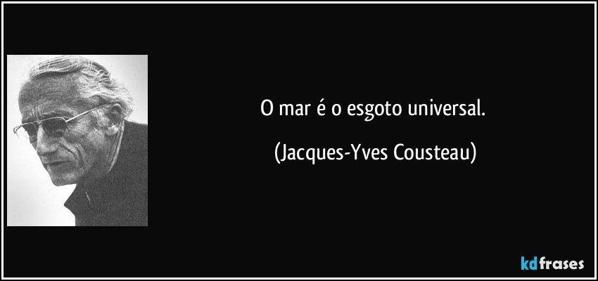 O mar é o esgoto universal. (Jacques-Yves Cousteau)