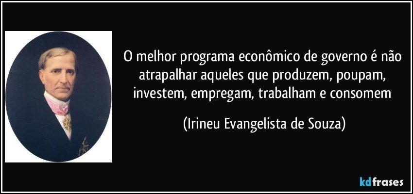 O melhor programa econômico de governo é não atrapalhar aqueles que produzem, poupam, investem, empregam, trabalham e consomem (Irineu Evangelista de Souza)