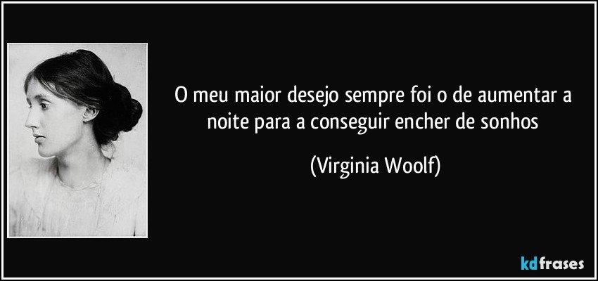 O meu maior desejo sempre foi o de aumentar a noite para a conseguir encher de sonhos (Virginia Woolf)