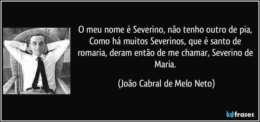 O meu nome é Severino, não tenho outro de pia, Como há muitos Severinos, que é santo de romaria, deram então de me chamar, Severino de Maria. (João Cabral de Melo Neto)
