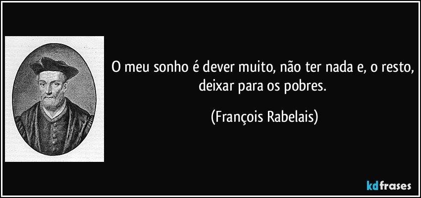 O meu sonho é dever muito, não ter nada e, o resto, deixar para os pobres. (François Rabelais)