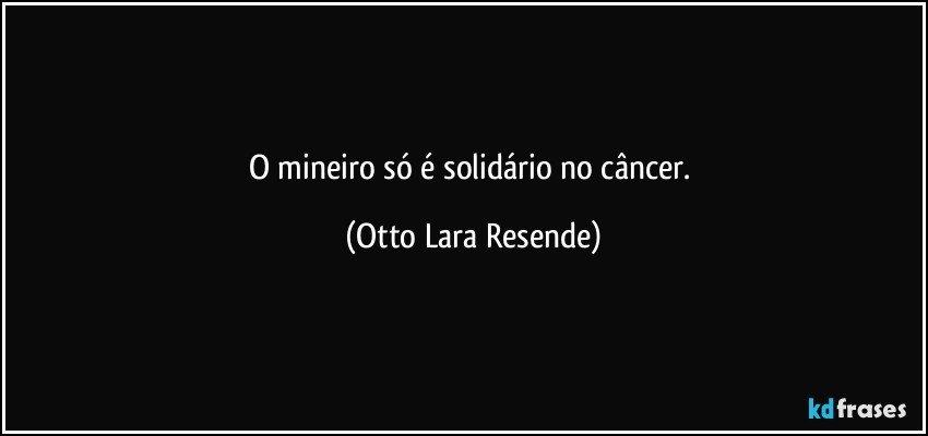 O mineiro só é solidário no câncer. (Otto Lara Resende)