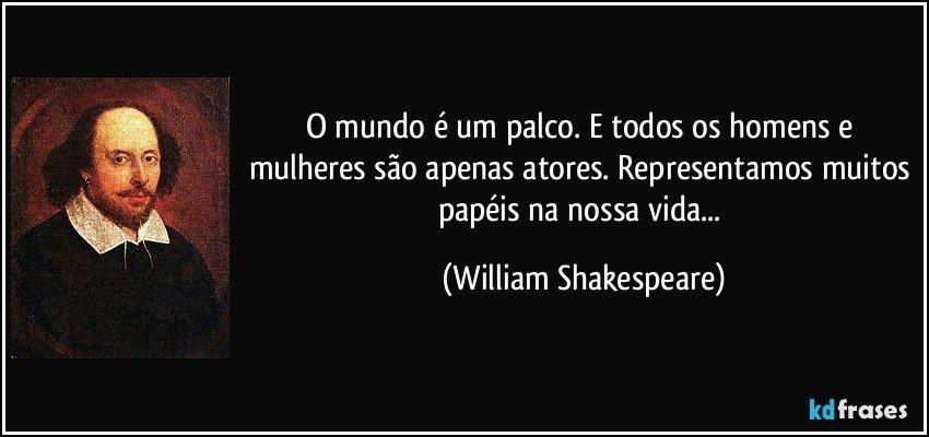 O mundo é um palco. E todos os homens e mulheres são apenas atores. Representamos muitos papéis na nossa vida... (William Shakespeare)