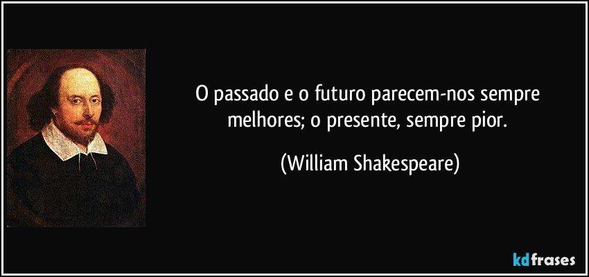 O Passado E O Futuro Parecem Nos Sempre Melhores O Presente