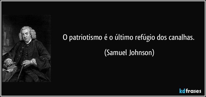 O patriotismo é o último refúgio dos canalhas. (Samuel Johnson)