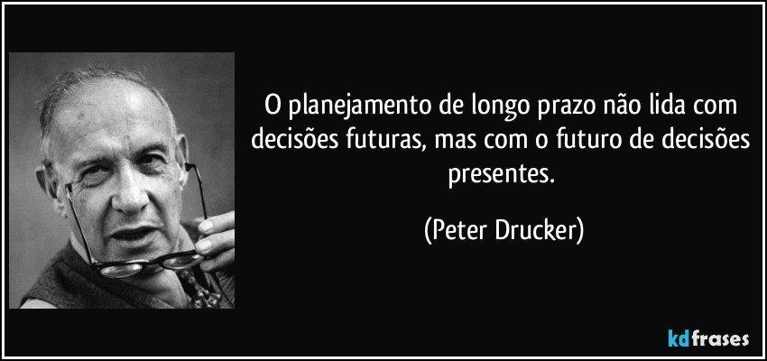 O planejamento de longo prazo não lida com decisões futuras, mas com o futuro de decisões presentes. (Peter Drucker)