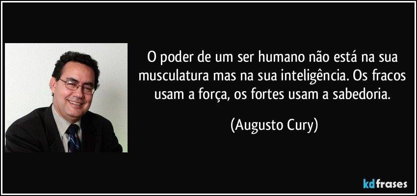 O poder de um ser humano não está na sua musculatura mas na sua inteligência. Os fracos usam a força, os fortes usam a sabedoria. (Augusto Cury)
