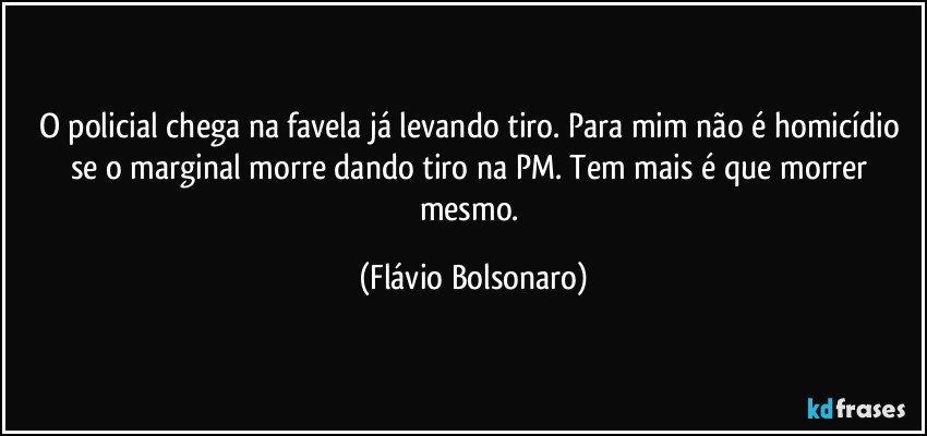 O policial chega na favela já levando tiro. Para mim não é homicídio se o marginal morre dando tiro na PM. Tem mais é que morrer mesmo. (Flávio Bolsonaro)