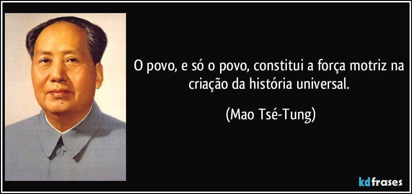 O povo, e só o povo, constitui a força motriz na criação da história universal. (Mao Tsé-Tung)