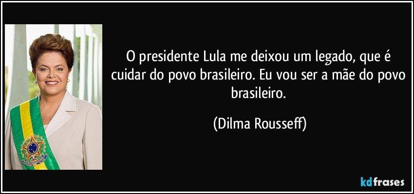 O presidente Lula me deixou um legado, que é cuidar do povo brasileiro. Eu vou ser a mãe do povo brasileiro. (Dilma Rousseff)