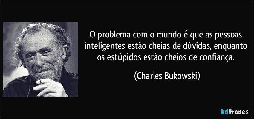 O problema com o mundo é que as pessoas inteligentes estão cheias de dúvidas, enquanto os estúpidos estão cheios de confiança. (Charles Bukowski)