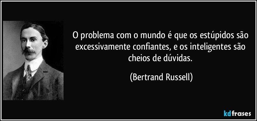 O problema com o mundo é que os estúpidos são excessivamente confiantes, e os inteligentes são cheios de dúvidas. (Bertrand Russell)