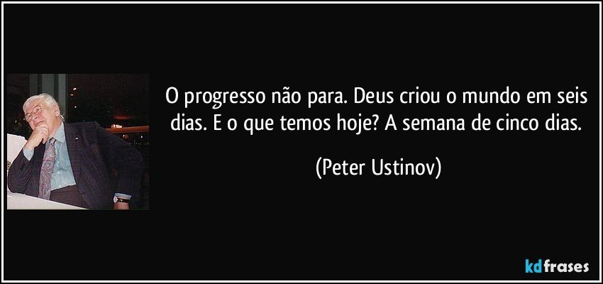 O progresso não para. Deus criou o mundo em seis dias. E o que temos hoje? A semana de cinco dias. (Peter Ustinov)