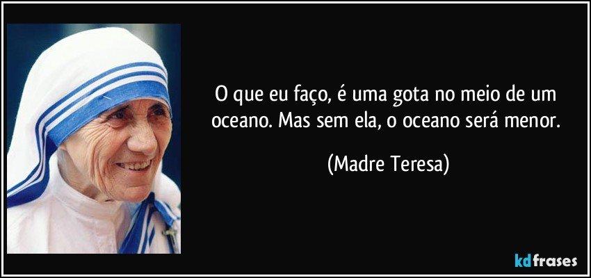O que eu faço, é uma gota no meio de um oceano. Mas sem ela, o oceano será menor. (Madre Teresa)