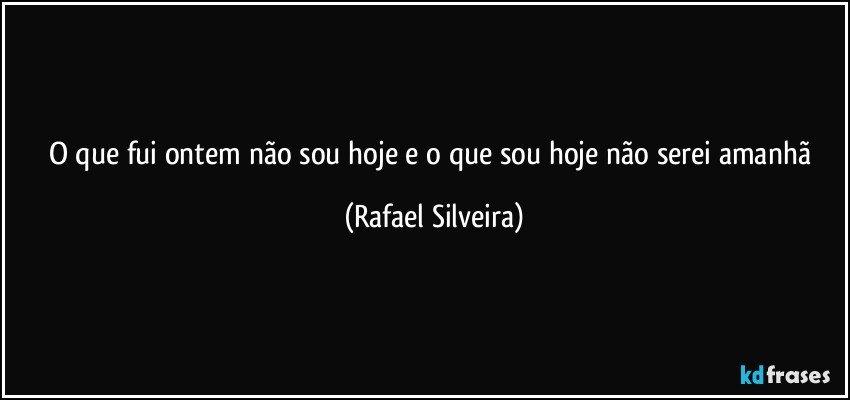 O que fui ontem não sou hoje e o que sou hoje não serei amanhã (Rafael Silveira)