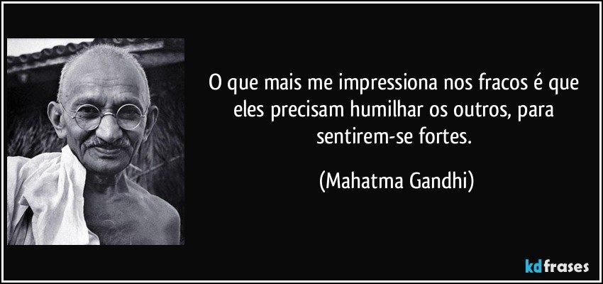 O que mais me impressiona nos fracos é que eles precisam humilhar os outros, para sentirem-se fortes. (Mahatma Gandhi)
