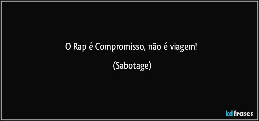O Rap é Compromisso, não é viagem! (Sabotage)