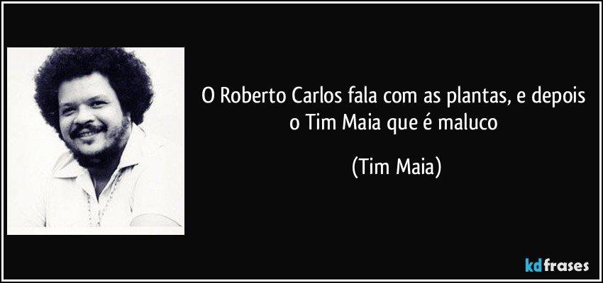 O Roberto Carlos Fala Com As Plantas E Depois O Tim Maia Que é