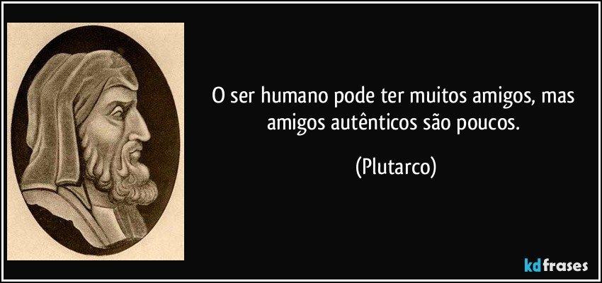 O ser humano pode ter muitos amigos, mas amigos autênticos são poucos. (Plutarco)