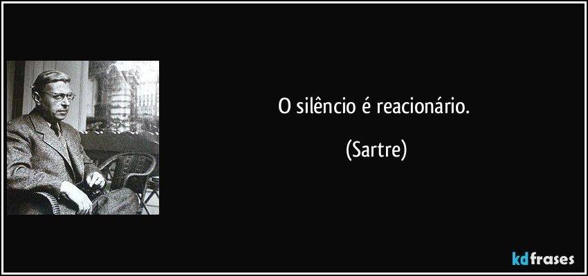 O silêncio é reacionário. (Sartre)