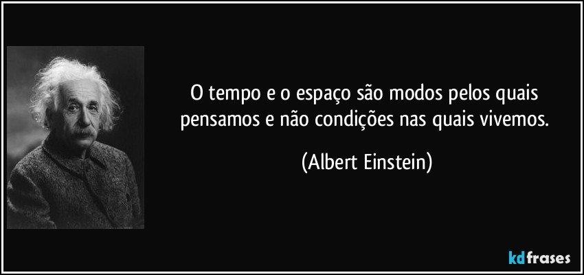 O tempo e o espaço são modos pelos quais pensamos e não condições nas quais vivemos. (Albert Einstein)