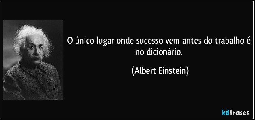 O único lugar onde sucesso vem antes do trabalho é no dicionário. (Albert Einstein)