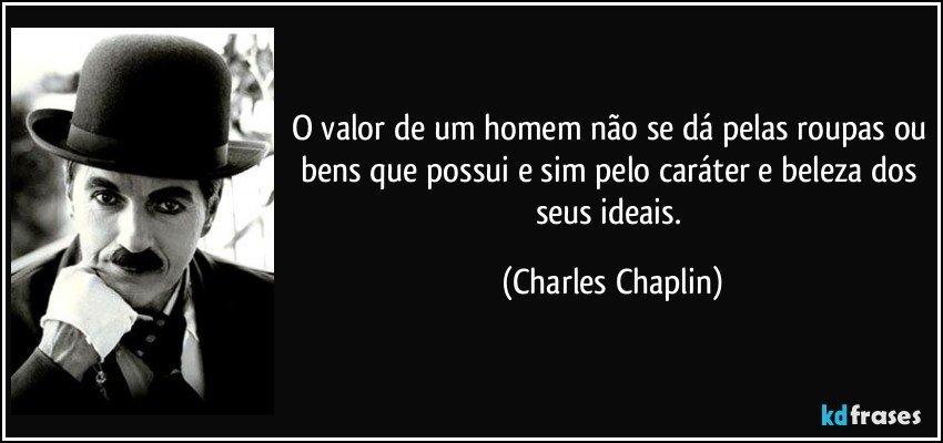 O valor de um homem não se dá pelas roupas ou bens que possui e sim pelo caráter e beleza dos seus ideais. (Charles Chaplin)