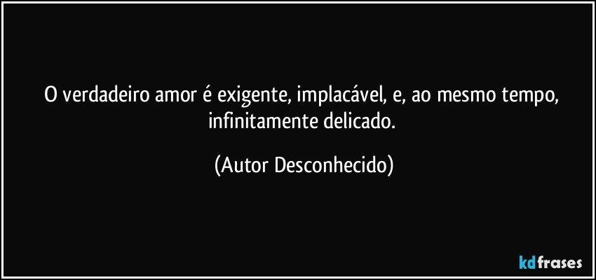 O verdadeiro amor é exigente, implacável, e, ao mesmo tempo, infinitamente delicado. (Autor Desconhecido)