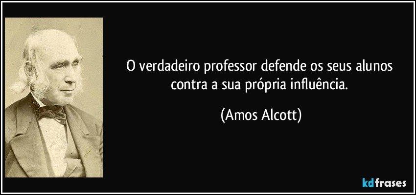 O verdadeiro professor defende os seus alunos contra a sua própria influência. (Amos Alcott)