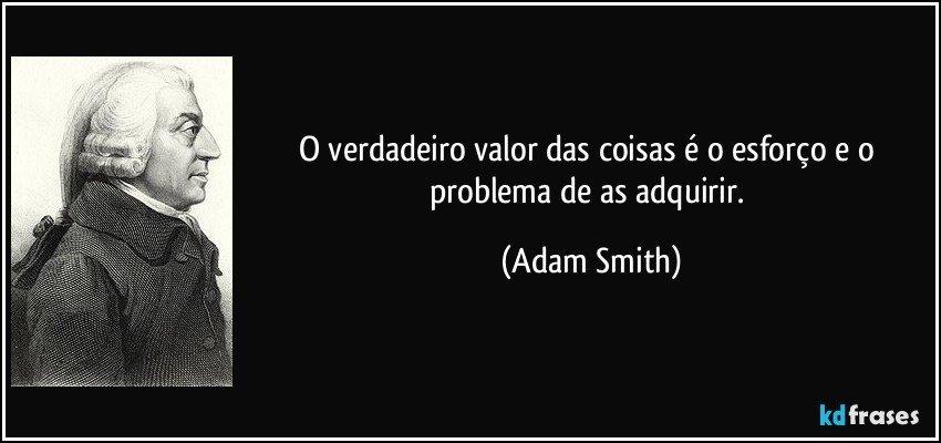 O verdadeiro valor das coisas é o esforço e o problema de as adquirir. (Adam Smith)