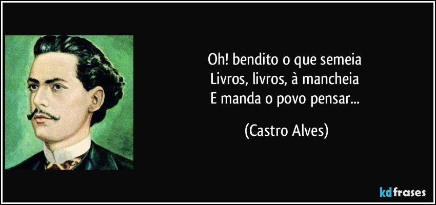 Oh! bendito o que semeia  Livros, livros, à mancheia  E manda o povo pensar... (Castro Alves)