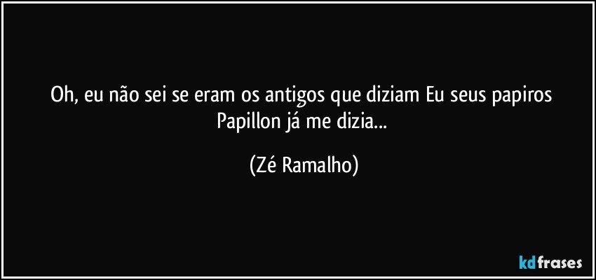Oh, eu não sei se eram os antigos que diziam Eu seus papiros Papillon já me dizia... (Zé Ramalho)