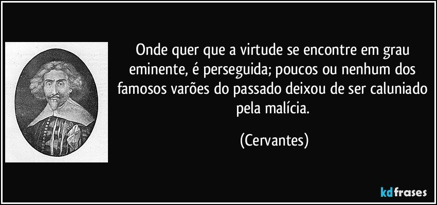 Onde quer que a virtude se encontre em grau eminente, é perseguida; poucos ou nenhum dos famosos varões do passado deixou de ser caluniado pela malícia. (Cervantes)