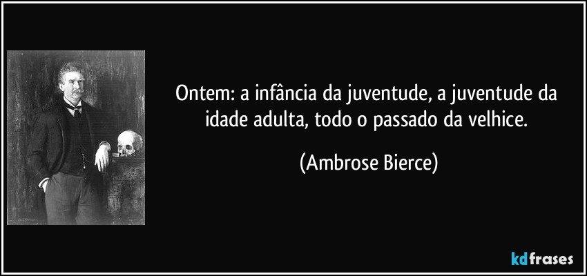 Ontem: a infância da juventude, a juventude da idade adulta, todo o passado da velhice. (Ambrose Bierce)