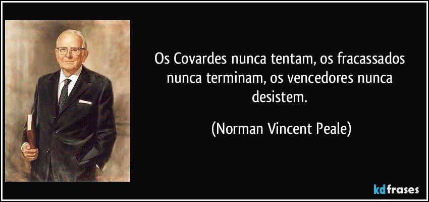 Os Covardes nunca tentam, os fracassados nunca terminam, os vencedores nunca desistem. (Norman Vincent Peale)