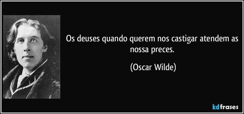 Os deuses quando querem nos castigar atendem as nossa preces. (Oscar Wilde)