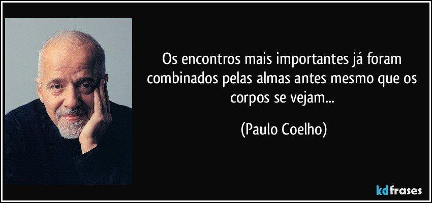 Os encontros mais importantes já foram combinados pelas almas antes mesmo que os corpos se vejam... (Paulo Coelho)