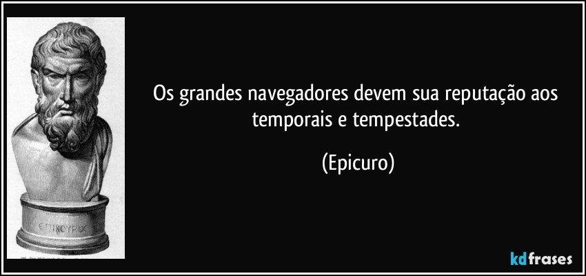 Os grandes navegadores devem sua reputação aos temporais e tempestades. (Epicuro)
