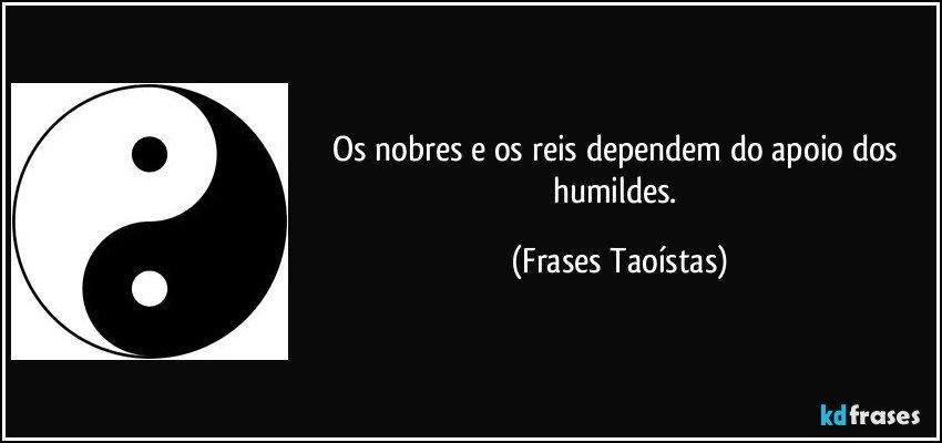 Os nobres e os reis dependem do apoio dos humildes. (Frases Taoístas)