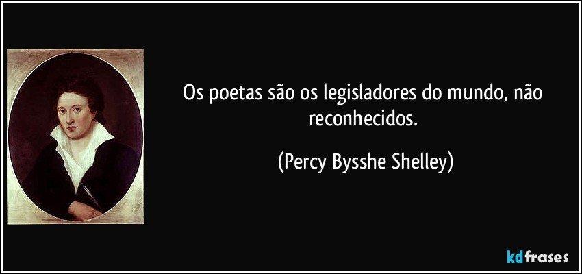 Os Poetas São Os Legisladores Do Mundo Não Reconhecidos