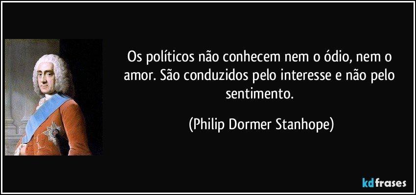 Os políticos não conhecem nem o ódio, nem o amor. São conduzidos pelo interesse e não pelo sentimento. (Philip Dormer Stanhope)