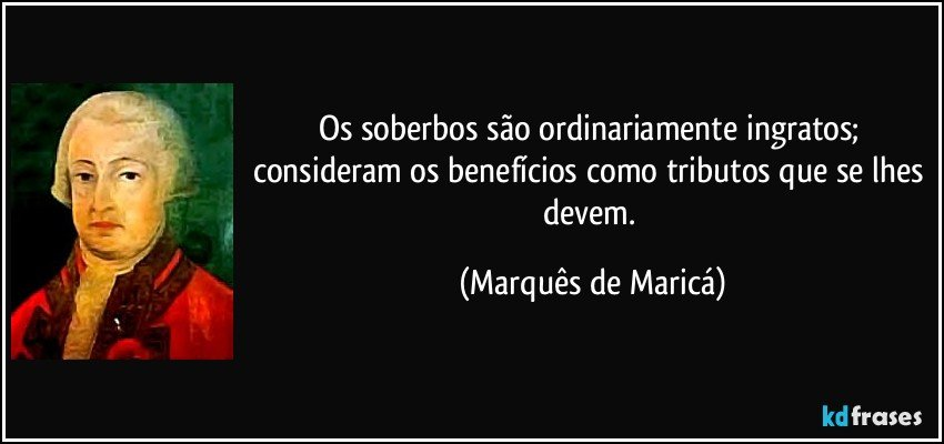 Os soberbos são ordinariamente ingratos; consideram os benefícios como tributos que se lhes devem. (Marquês de Maricá)