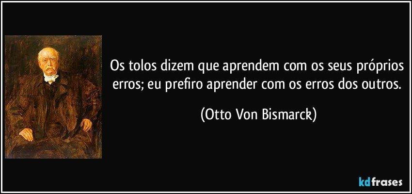 Os tolos dizem que aprendem com os seus próprios erros; eu prefiro aprender com os erros dos outros. (Otto Von Bismarck)