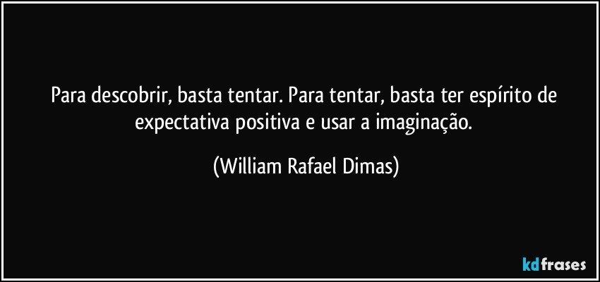 Para descobrir, basta tentar. Para tentar, basta ter espírito de expectativa positiva e usar a imaginação. (William Rafael Dimas)