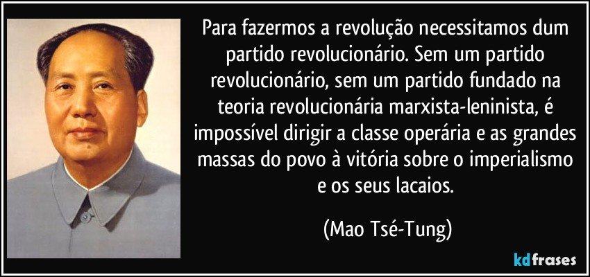Para fazermos a revolução necessitamos dum partido revolucionário. Sem um partido revolucionário, sem um partido fundado na teoria revolucionária marxista-leninista, é impossível dirigir a classe operária e as grandes massas do povo à vitória sobre o imperialismo e os seus lacaios. (Mao Tsé-Tung)