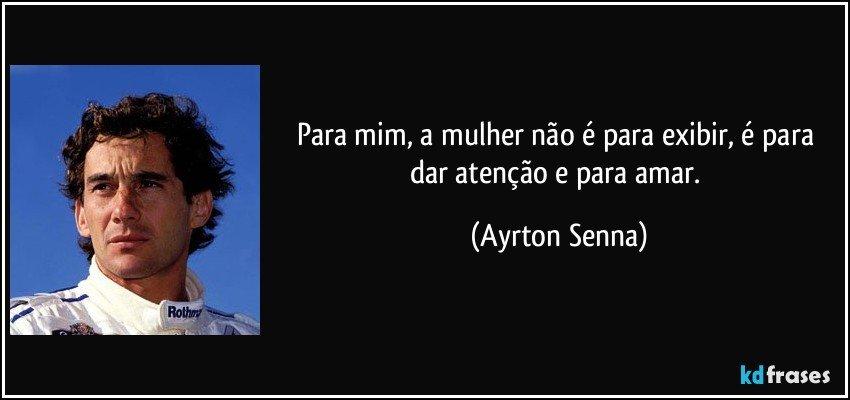 Para mim, a mulher não é para exibir, é para dar atenção e para amar. (Ayrton Senna)