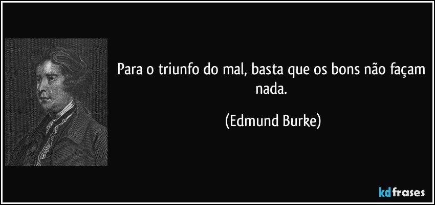 Para o triunfo do mal, basta que os bons não façam nada. (Edmund Burke)